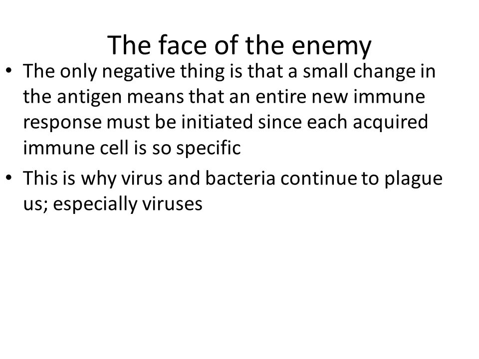 The face of the enemy The only negative thing is that a small change in the antigen means that an entire new immune response must be initiated since each acquired immune cell is so specific This is why virus and bacteria continue to plague us; especially viruses