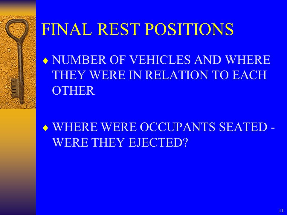 11 FINAL REST POSITIONS  NUMBER OF VEHICLES AND WHERE THEY WERE IN RELATION TO EACH OTHER  WHERE WERE OCCUPANTS SEATED - WERE THEY EJECTED?