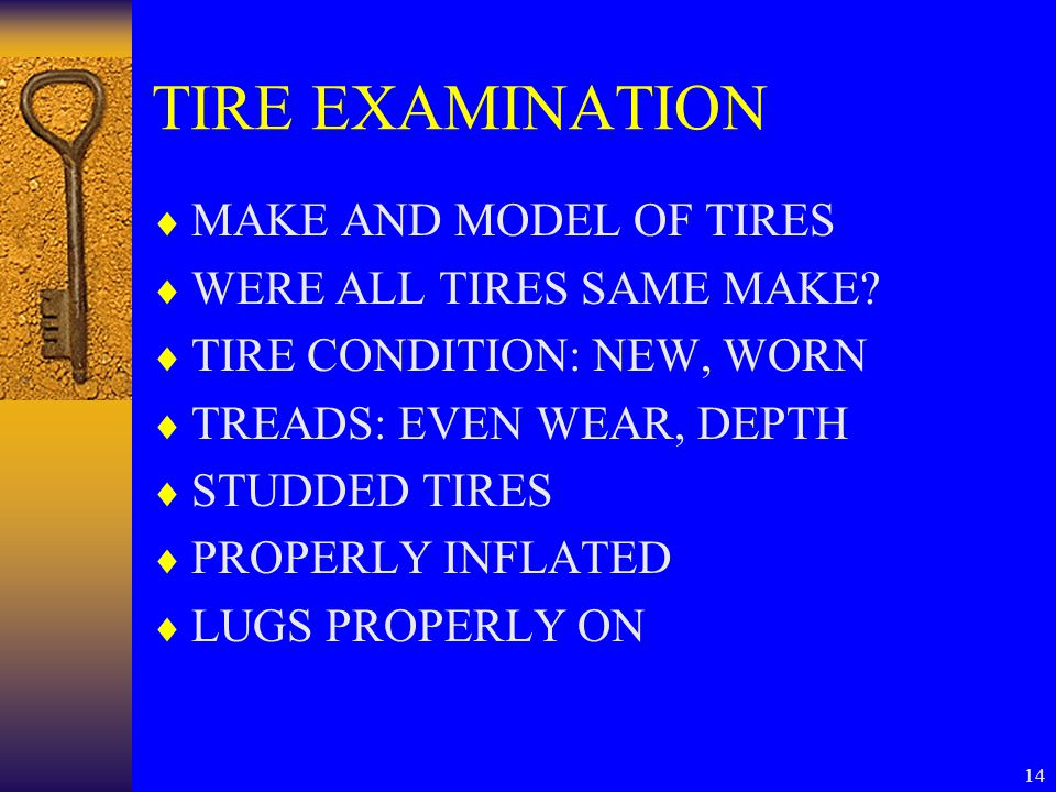 14 TIRE EXAMINATION  MAKE AND MODEL OF TIRES  WERE ALL TIRES SAME MAKE?  TIRE CONDITION: NEW, WORN  TREADS: EVEN WEAR, DEPTH  STUDDED TIRES  PRO