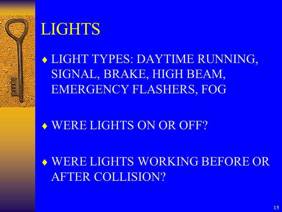 15 LIGHTS  LIGHT TYPES: DAYTIME RUNNING, SIGNAL, BRAKE, HIGH BEAM, EMERGENCY FLASHERS, FOG  WERE LIGHTS ON OR OFF.
