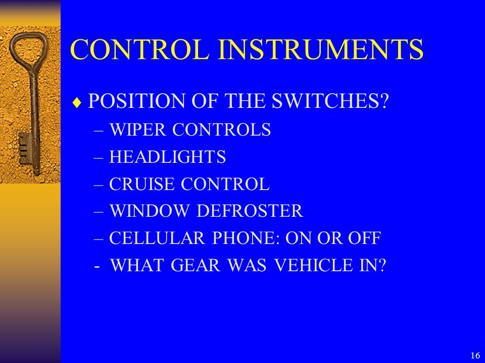 16 CONTROL INSTRUMENTS  POSITION OF THE SWITCHES? –WIPER CONTROLS –HEADLIGHTS –CRUISE CONTROL –WINDOW DEFROSTER –CELLULAR PHONE: ON OR OFF - WHAT GEA