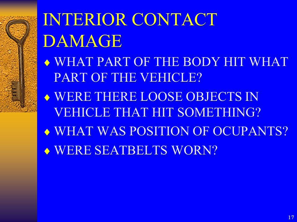 17 INTERIOR CONTACT DAMAGE  WHAT PART OF THE BODY HIT WHAT PART OF THE VEHICLE.