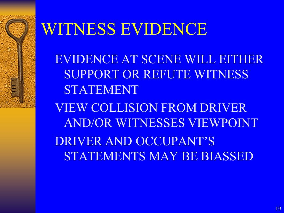 19 WITNESS EVIDENCE EVIDENCE AT SCENE WILL EITHER SUPPORT OR REFUTE WITNESS STATEMENT VIEW COLLISION FROM DRIVER AND/OR WITNESSES VIEWPOINT DRIVER AND OCCUPANT'S STATEMENTS MAY BE BIASSED