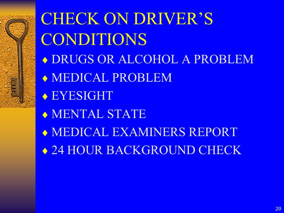 20 CHECK ON DRIVER'S CONDITIONS  DRUGS OR ALCOHOL A PROBLEM  MEDICAL PROBLEM  EYESIGHT  MENTAL STATE  MEDICAL EXAMINERS REPORT  24 HOUR BACKGROUND CHECK