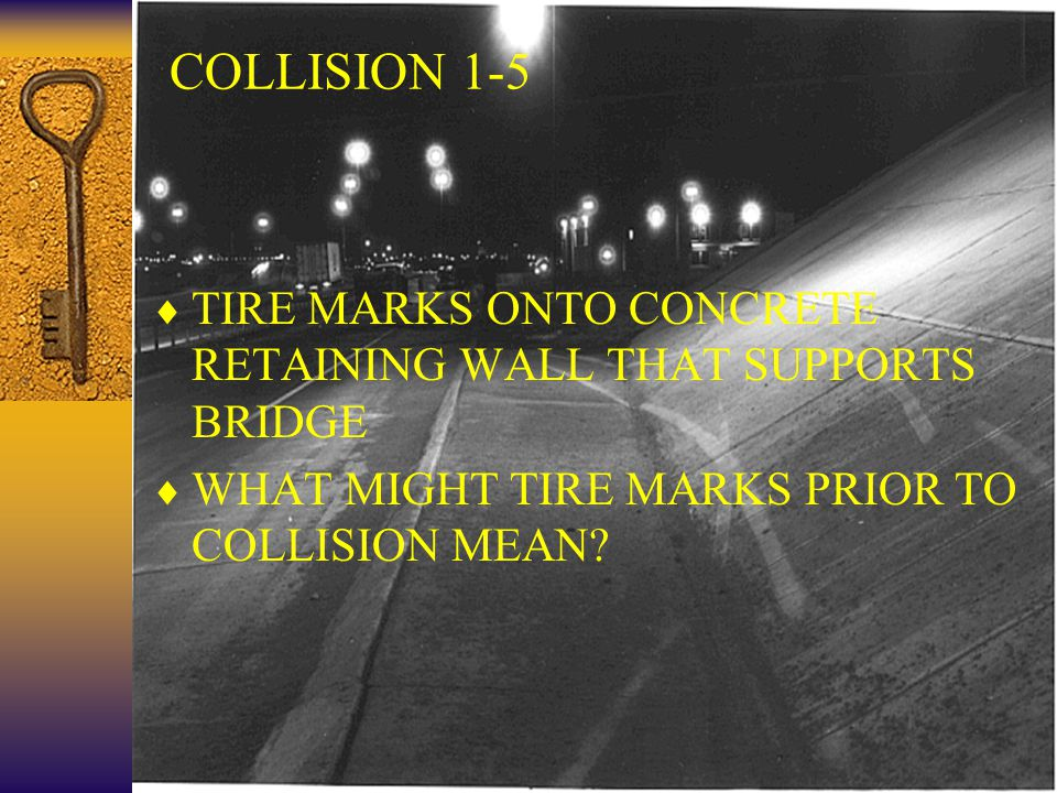 24 COLLISION 1-5  TIRE MARKS ONTO CONCRETE RETAINING WALL THAT SUPPORTS BRIDGE  WHAT MIGHT TIRE MARKS PRIOR TO COLLISION MEAN?