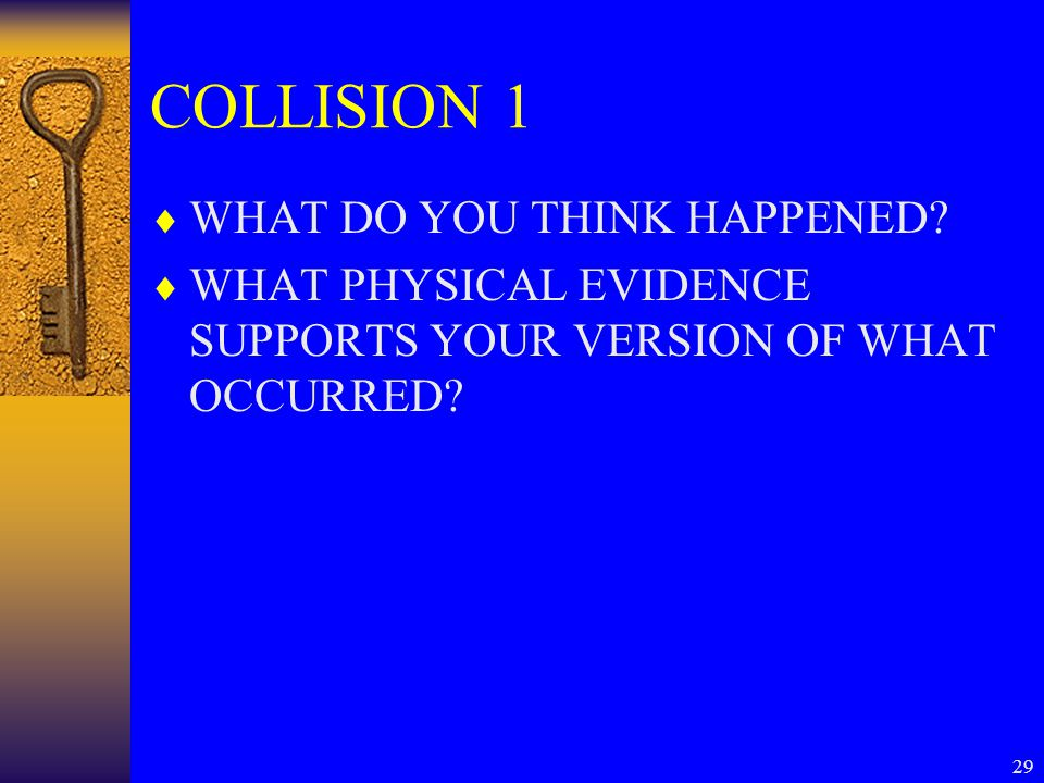 29 COLLISION 1  WHAT DO YOU THINK HAPPENED?  WHAT PHYSICAL EVIDENCE SUPPORTS YOUR VERSION OF WHAT OCCURRED?