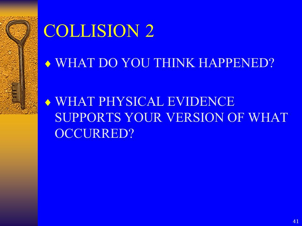 41 COLLISION 2  WHAT DO YOU THINK HAPPENED?  WHAT PHYSICAL EVIDENCE SUPPORTS YOUR VERSION OF WHAT OCCURRED?