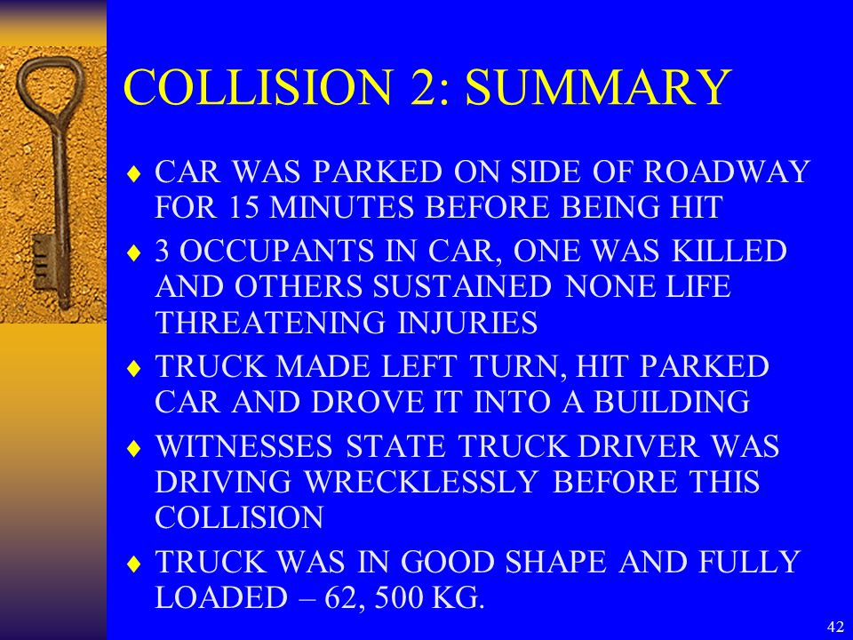 42 COLLISION 2: SUMMARY  CAR WAS PARKED ON SIDE OF ROADWAY FOR 15 MINUTES BEFORE BEING HIT  3 OCCUPANTS IN CAR, ONE WAS KILLED AND OTHERS SUSTAINED