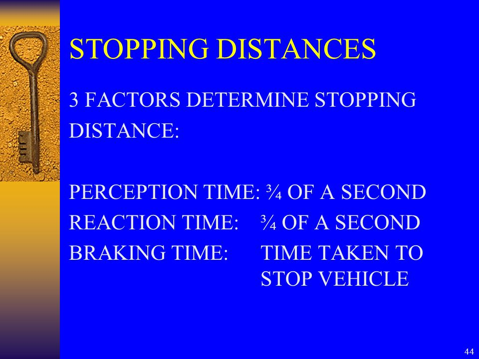 44 STOPPING DISTANCES 3 FACTORS DETERMINE STOPPING DISTANCE: PERCEPTION TIME: ¾ OF A SECOND REACTION TIME:¾ OF A SECOND BRAKING TIME:TIME TAKEN TO STO