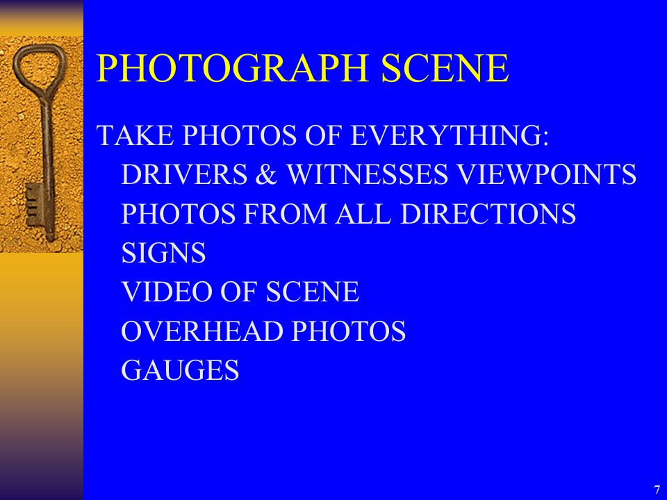 7 PHOTOGRAPH SCENE TAKE PHOTOS OF EVERYTHING: DRIVERS & WITNESSES VIEWPOINTS PHOTOS FROM ALL DIRECTIONS SIGNS VIDEO OF SCENE OVERHEAD PHOTOS GAUGES