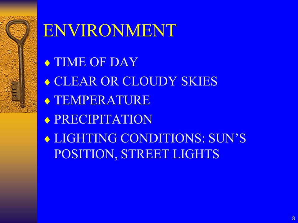 8 ENVIRONMENT  TIME OF DAY  CLEAR OR CLOUDY SKIES  TEMPERATURE  PRECIPITATION  LIGHTING CONDITIONS: SUN'S POSITION, STREET LIGHTS