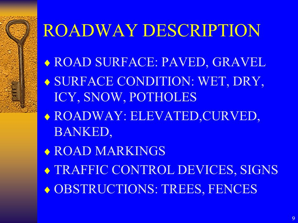 9 ROADWAY DESCRIPTION  ROAD SURFACE: PAVED, GRAVEL  SURFACE CONDITION: WET, DRY, ICY, SNOW, POTHOLES  ROADWAY: ELEVATED,CURVED, BANKED,  ROAD MARK
