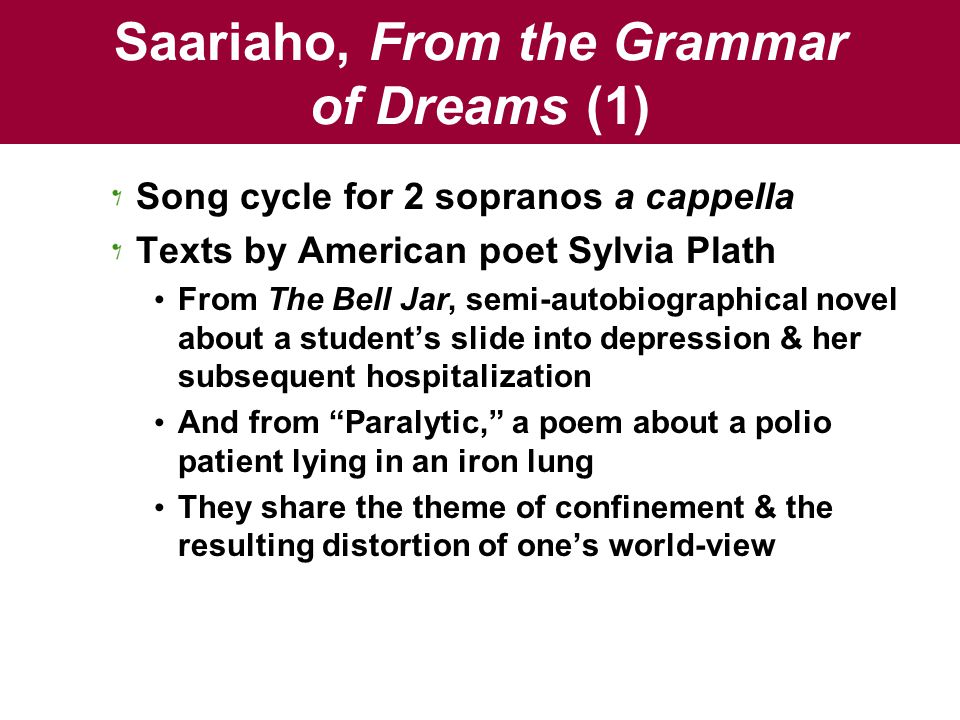 Saariaho, From the Grammar of Dreams (1) Song cycle for 2 sopranos a cappella Texts by American poet Sylvia Plath From The Bell Jar, semi-autobiographical novel about a student's slide into depression & her subsequent hospitalization And from Paralytic, a poem about a polio patient lying in an iron lung They share the theme of confinement & the resulting distortion of one's world-view