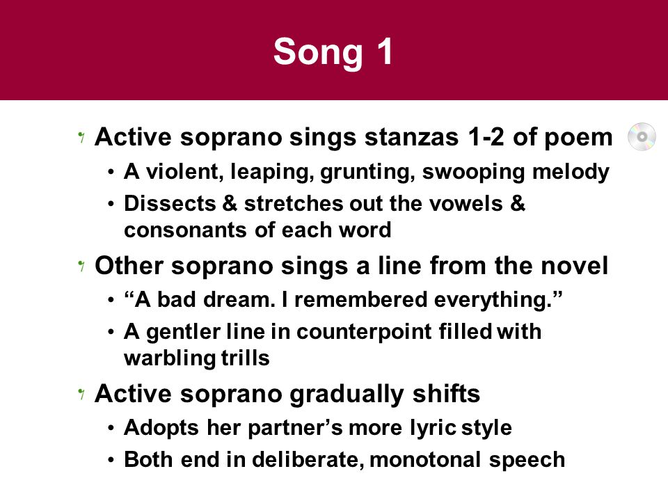Song 1 Active soprano sings stanzas 1-2 of poem A violent, leaping, grunting, swooping melody Dissects & stretches out the vowels & consonants of each word Other soprano sings a line from the novel A bad dream.