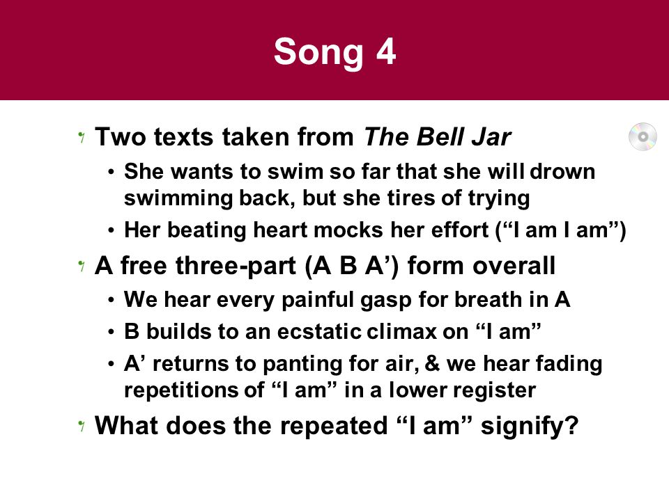 Song 4 Two texts taken from The Bell Jar She wants to swim so far that she will drown swimming back, but she tires of trying Her beating heart mocks her effort ( I am I am ) A free three-part (A B A') form overall We hear every painful gasp for breath in A B builds to an ecstatic climax on I am A' returns to panting for air, & we hear fading repetitions of I am in a lower register What does the repeated I am signify
