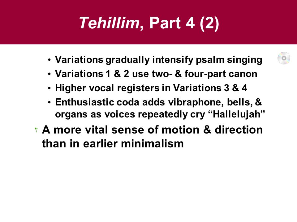 Tehillim, Part 4 (2) Variations gradually intensify psalm singing Variations 1 & 2 use two- & four-part canon Higher vocal registers in Variations 3 & 4 Enthusiastic coda adds vibraphone, bells, & organs as voices repeatedly cry Hallelujah A more vital sense of motion & direction than in earlier minimalism