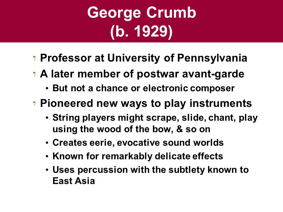 George Crumb (b. 1929) Professor at University of Pennsylvania A later member of postwar avant-garde But not a chance or electronic composer Pioneered
