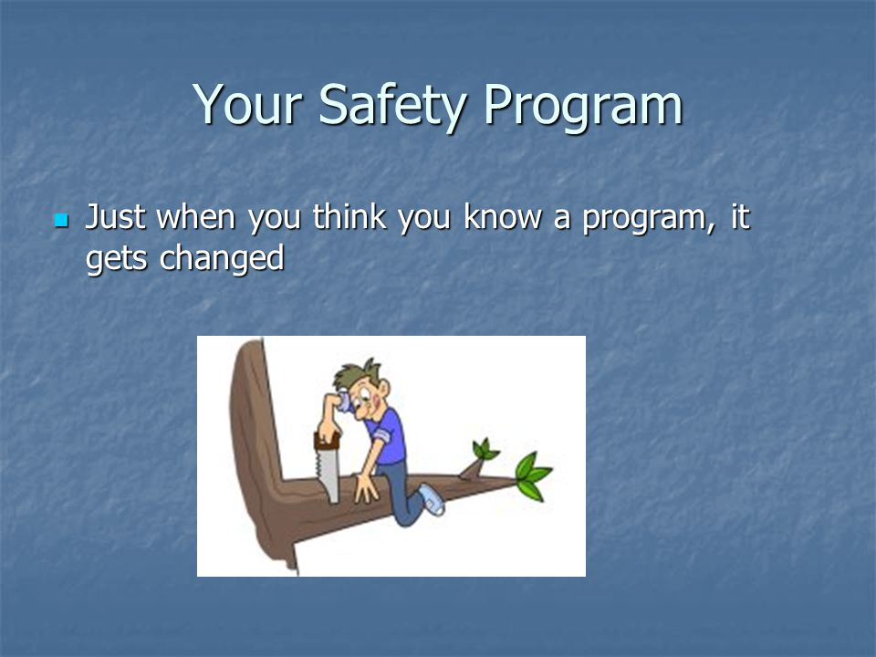 Your Safety Program Just when you think you know a program, it gets changed Just when you think you know a program, it gets changed
