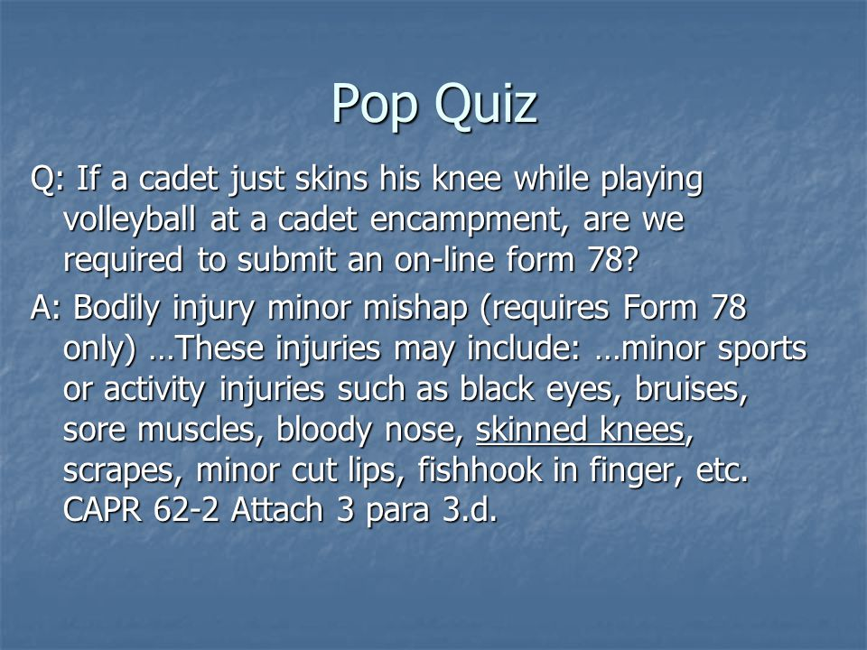 Pop Quiz Q: If a cadet just skins his knee while playing volleyball at a cadet encampment, are we required to submit an on-line form 78.
