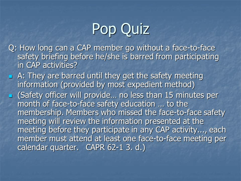 Pop Quiz Q: How long can a CAP member go without a face-to-face safety briefing before he/she is barred from participating in CAP activities.