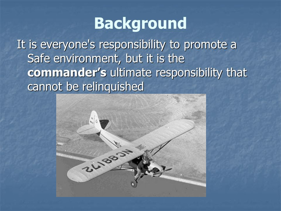 It is everyone s responsibility to promote a Safe environment, but it is the commander's ultimate responsibility that cannot be relinquished Background