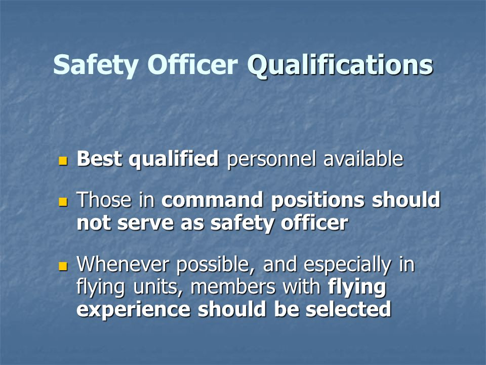 Best qualified personnel available Best qualified personnel available Those in command positions should not serve as safety officer Those in command positions should not serve as safety officer Whenever possible, and especially in flying units, members with flying experience should be selected Whenever possible, and especially in flying units, members with flying experience should be selected Qualifications Safety Officer Qualifications