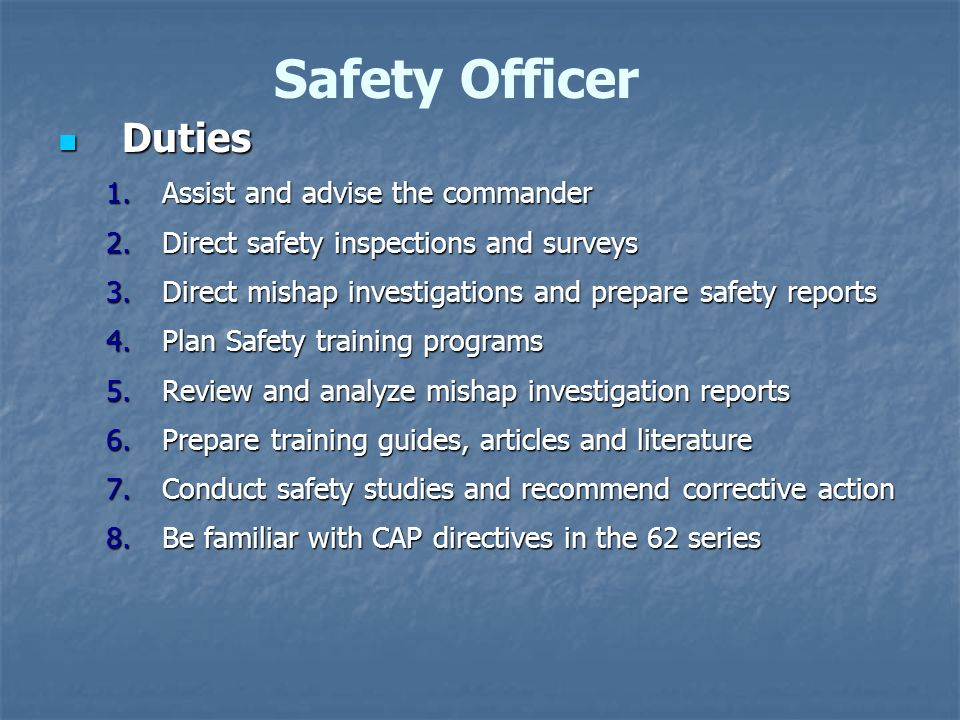 Duties Duties 1.Assist and advise the commander 2.Direct safety inspections and surveys 3.Direct mishap investigations and prepare safety reports 4.Plan Safety training programs 5.Review and analyze mishap investigation reports 6.Prepare training guides, articles and literature 7.Conduct safety studies and recommend corrective action 8.Be familiar with CAP directives in the 62 series Safety Officer