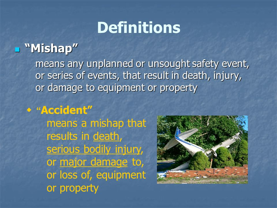 Mishap Mishap means any unplanned or unsought safety event, or series of events, that result in death, injury, or damage to equipment or property Definitions  Accident means a mishap that results in death, serious bodily injury, or major damage to, or loss of, equipment or property