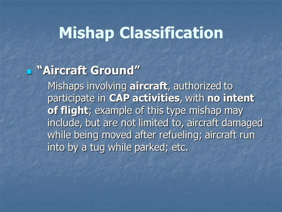 Aircraft Ground Aircraft Ground Mishaps involving aircraft, authorized to participate in CAP activities, with no intent of flight; example of this type mishap may include, but are not limited to, aircraft damaged while being moved after refueling; aircraft run into by a tug while parked; etc.