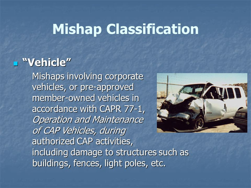 Vehicle Vehicle Mishaps involving corporate vehicles, or pre-approved member-owned vehicles in accordance with CAPR 77-1, Operation and Maintenance of CAP Vehicles, during authorized CAP activities, including damage to structures such as buildings, fences, light poles, etc.