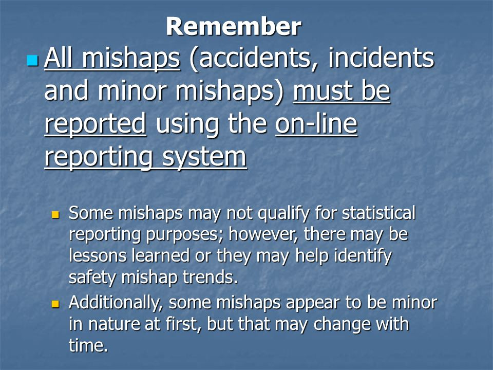 All mishaps (accidents, incidents and minor mishaps) must be reported using the on-line reporting system All mishaps (accidents, incidents and minor mishaps) must be reported using the on-line reporting system Some mishaps may not qualify for statistical reporting purposes; however, there may be lessons learned or they may help identify safety mishap trends.