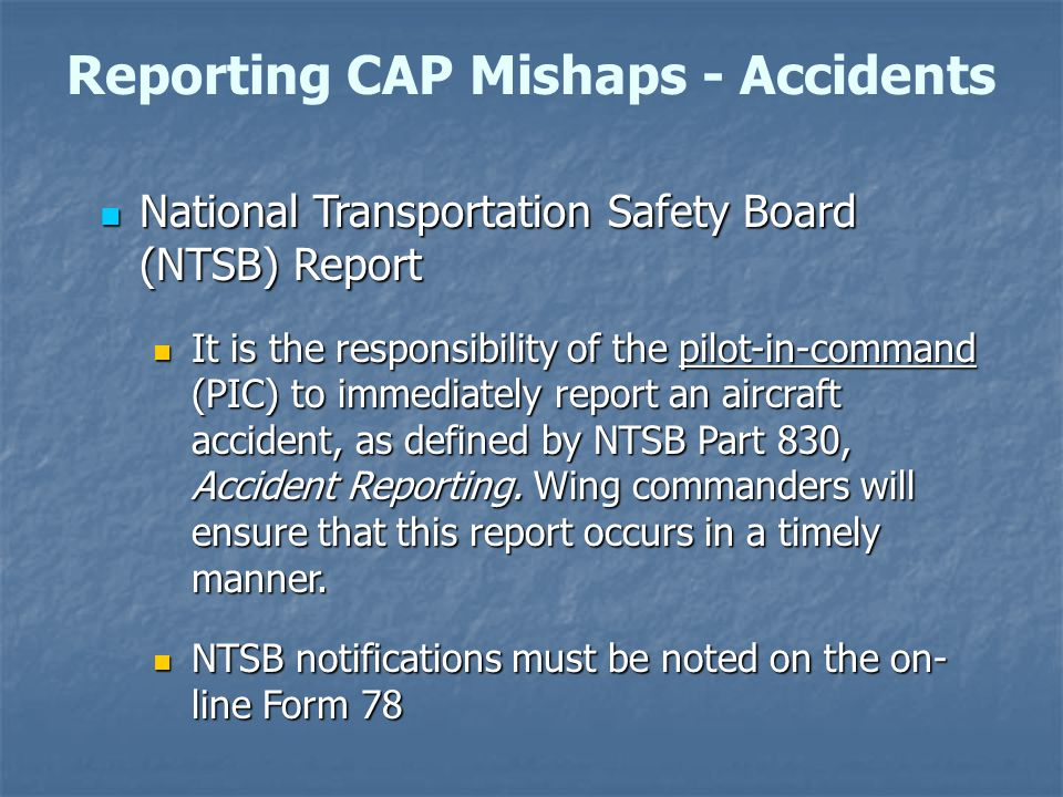 National Transportation Safety Board (NTSB) Report National Transportation Safety Board (NTSB) Report It is the responsibility of the pilot-in-command (PIC) to immediately report an aircraft accident, as defined by NTSB Part 830, Accident Reporting.
