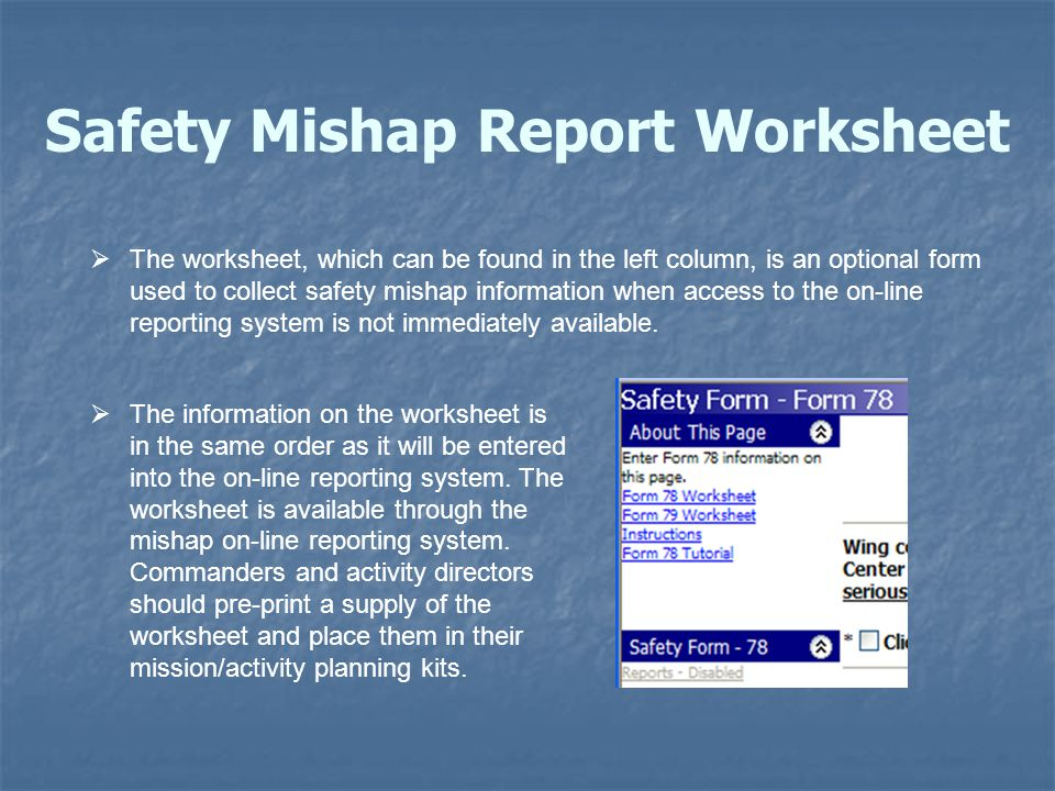 Safety Mishap Report Worksheet  The worksheet, which can be found in the left column, is an optional form used to collect safety mishap information when access to the on-line reporting system is not immediately available.