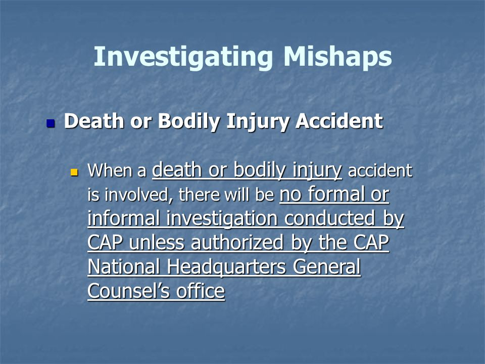 Investigating Mishaps Death or Bodily Injury Accident Death or Bodily Injury Accident When a death or bodily injury accident is involved, there will be no formal or informal investigation conducted by CAP unless authorized by the CAP National Headquarters General Counsel's office When a death or bodily injury accident is involved, there will be no formal or informal investigation conducted by CAP unless authorized by the CAP National Headquarters General Counsel's office