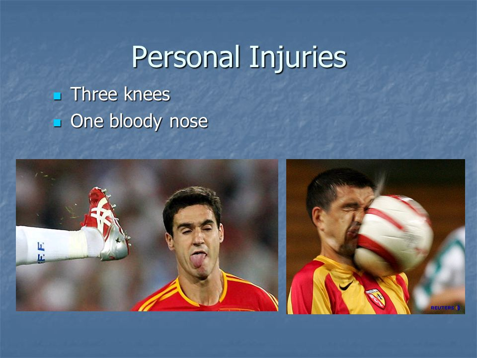 Personal Injuries Three knees Three knees One bloody nose One bloody nose