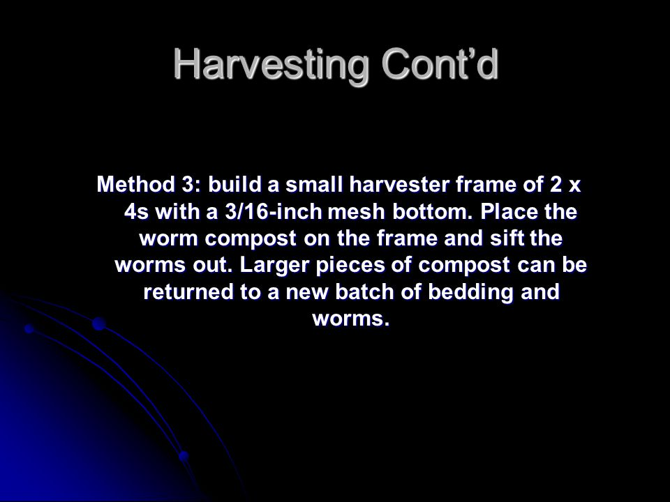 Harvesting Cont'd Method 3: build a small harvester frame of 2 x 4s with a 3/16-inch mesh bottom. Place the worm compost on the frame and sift the wor
