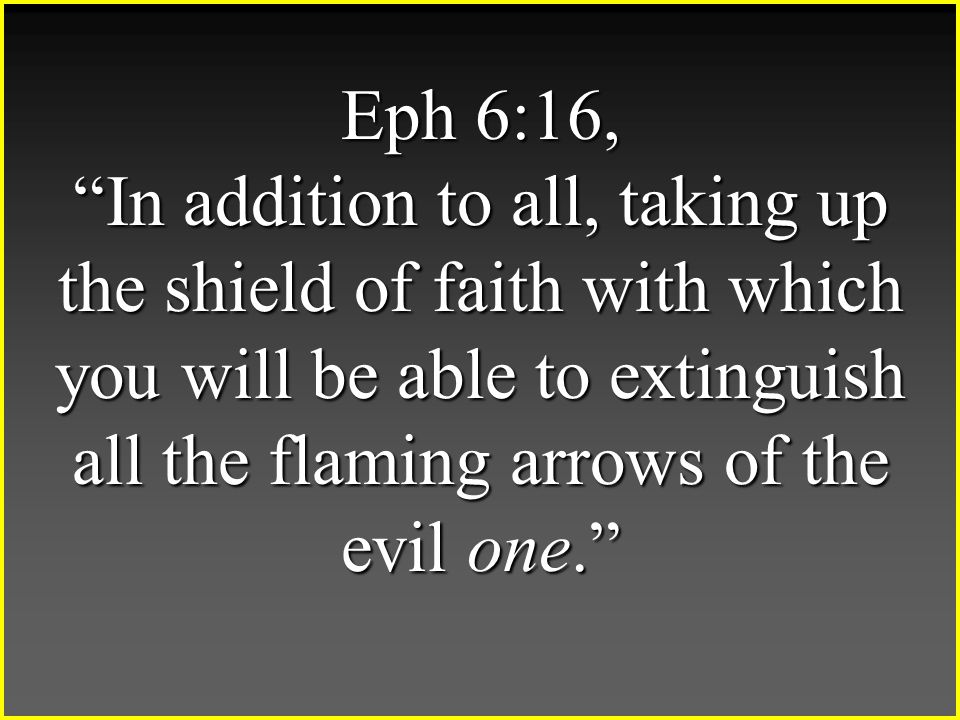 Eph 6:16, In addition to all, taking up the shield of faith with which you will be able to extinguish all the flaming arrows of the evil one.