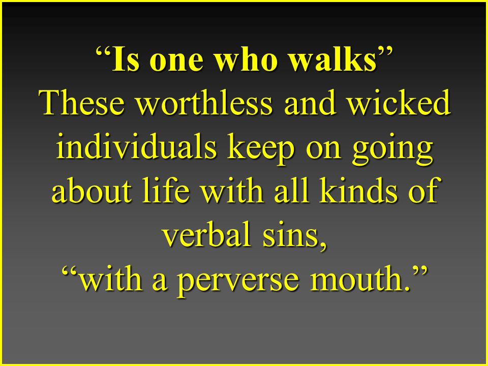 Is one who walks These worthless and wicked individuals keep on going about life with all kinds of verbal sins, with a perverse mouth.