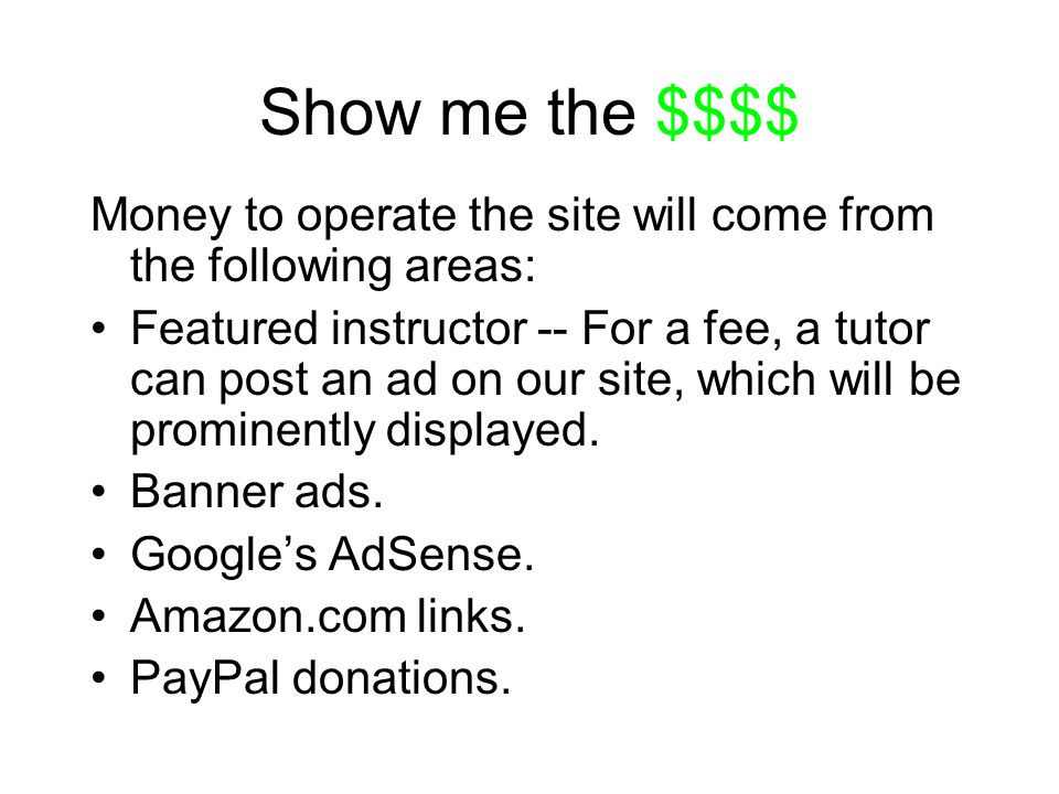 Show me the $$$$ Money to operate the site will come from the following areas: Featured instructor -- For a fee, a tutor can post an ad on our site, which will be prominently displayed.