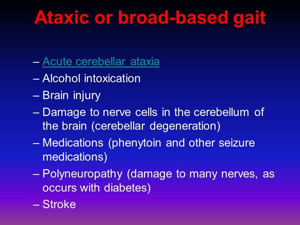 Ataxic or broad-based gait –Acute cerebellar ataxiaAcute cerebellar ataxia –Alcohol intoxication –Brain injury –Damage to nerve cells in the cerebellum of the brain (cerebellar degeneration) –Medications (phenytoin and other seizure medications) –Polyneuropathy (damage to many nerves, as occurs with diabetes) –Stroke