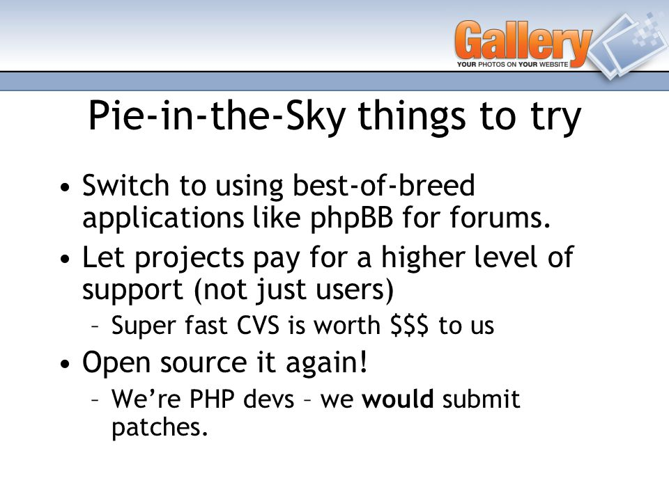 Pie-in-the-Sky things to try Switch to using best-of-breed applications like phpBB for forums.