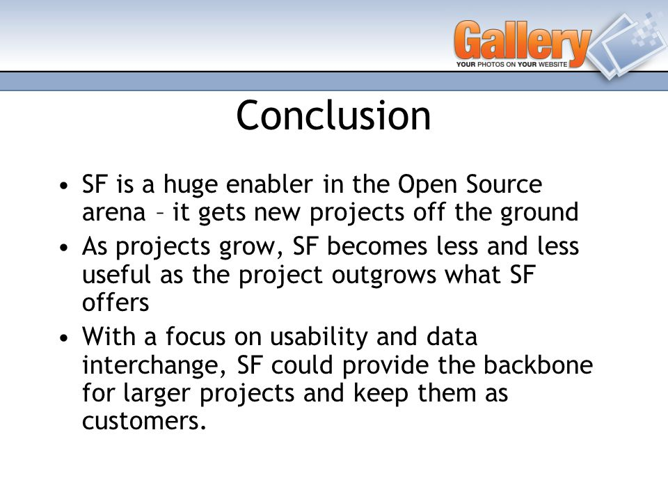 Conclusion SF is a huge enabler in the Open Source arena – it gets new projects off the ground As projects grow, SF becomes less and less useful as the project outgrows what SF offers With a focus on usability and data interchange, SF could provide the backbone for larger projects and keep them as customers.