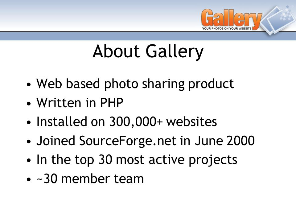 About Gallery Web based photo sharing product Written in PHP Installed on 300,000+ websites Joined SourceForge.net in June 2000 In the top 30 most active projects ~30 member team