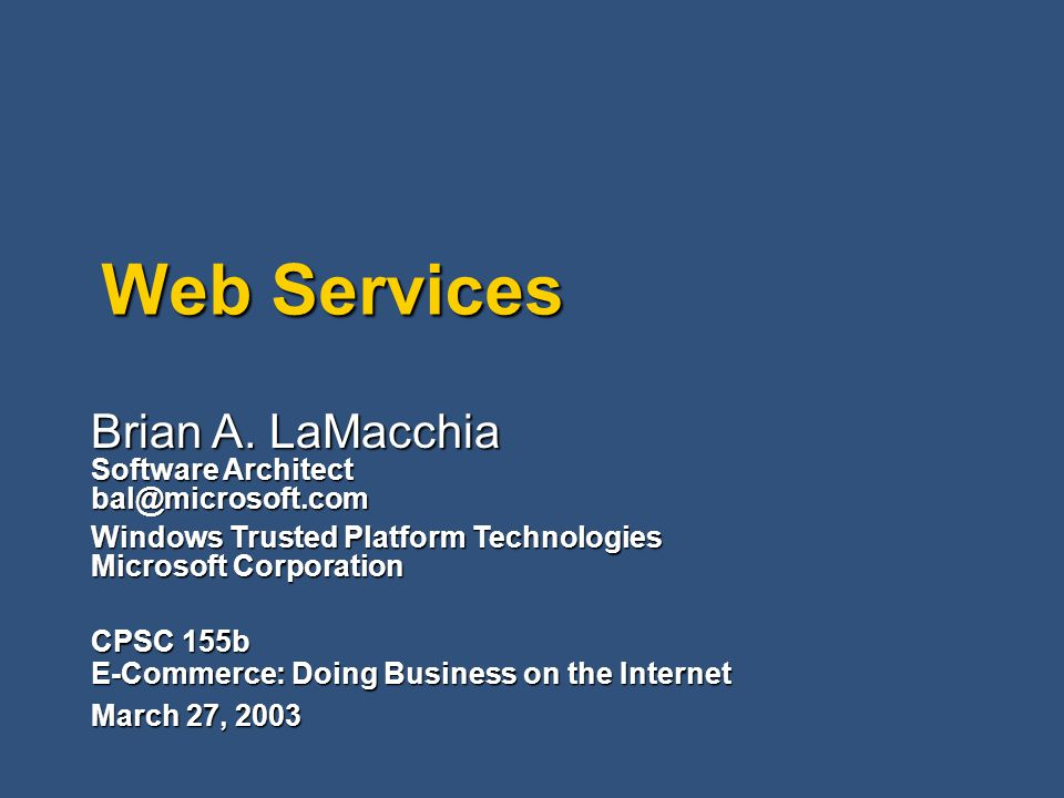 Web Services CPSC 155b E-Commerce: Doing Business on the Internet March 27, 2003 Brian A.