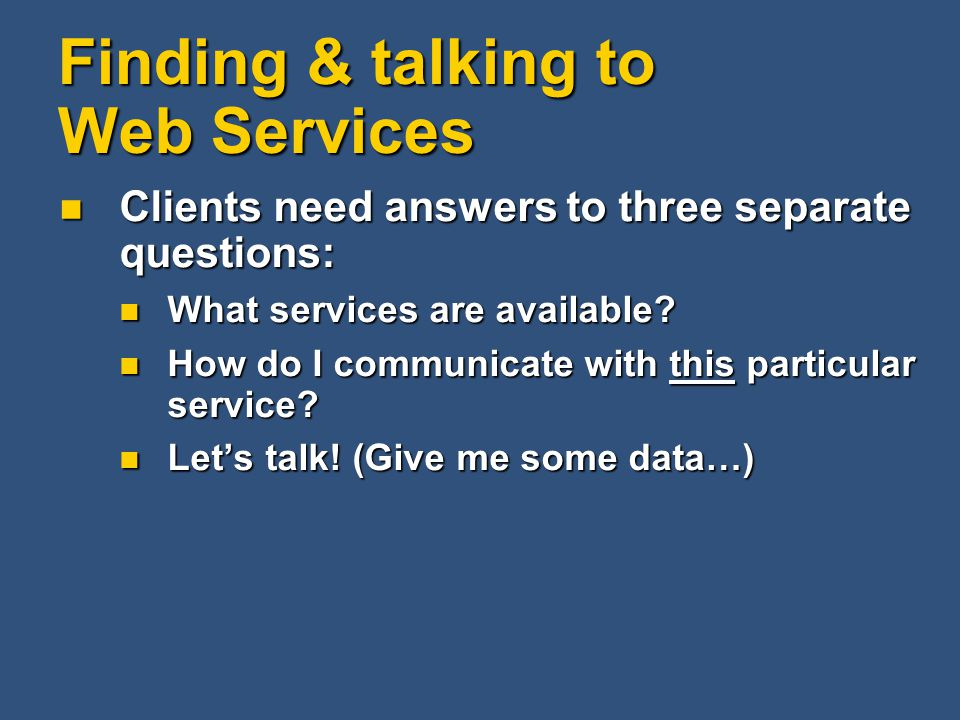 Finding & talking to Web Services Clients need answers to three separate questions: Clients need answers to three separate questions: What services ar