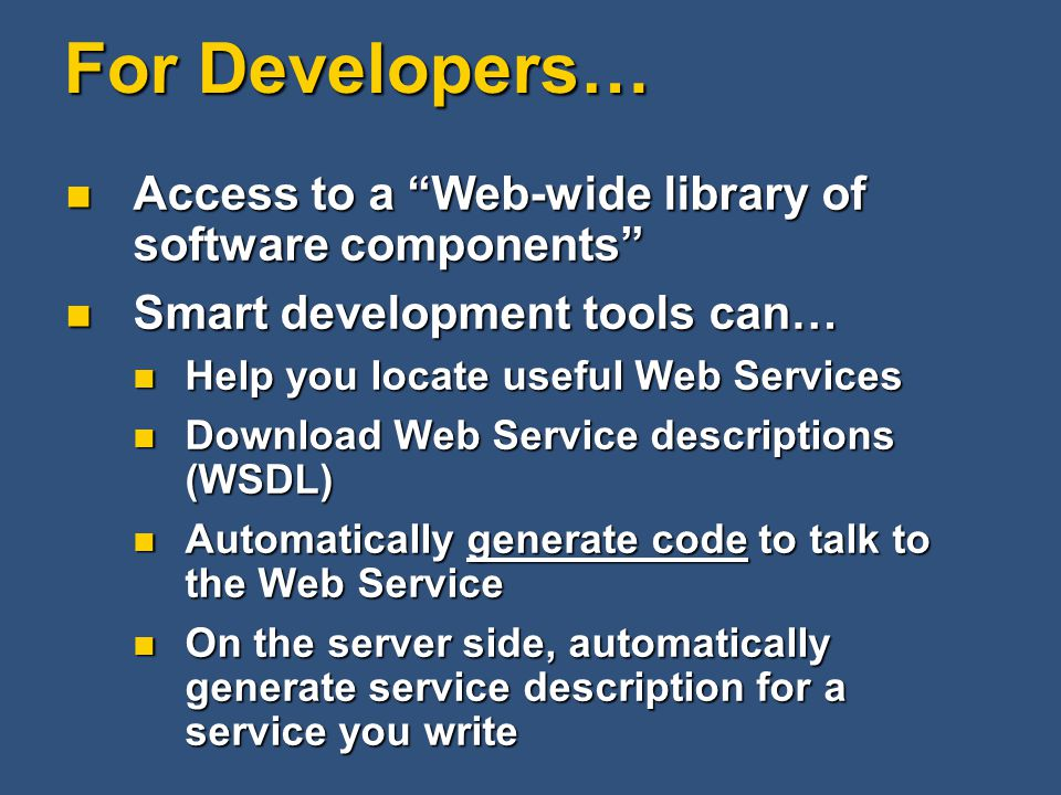 For Developers… Access to a Web-wide library of software components Access to a Web-wide library of software components Smart development tools can… Smart development tools can… Help you locate useful Web Services Help you locate useful Web Services Download Web Service descriptions (WSDL) Download Web Service descriptions (WSDL) Automatically generate code to talk to the Web Service Automatically generate code to talk to the Web Service On the server side, automatically generate service description for a service you write On the server side, automatically generate service description for a service you write