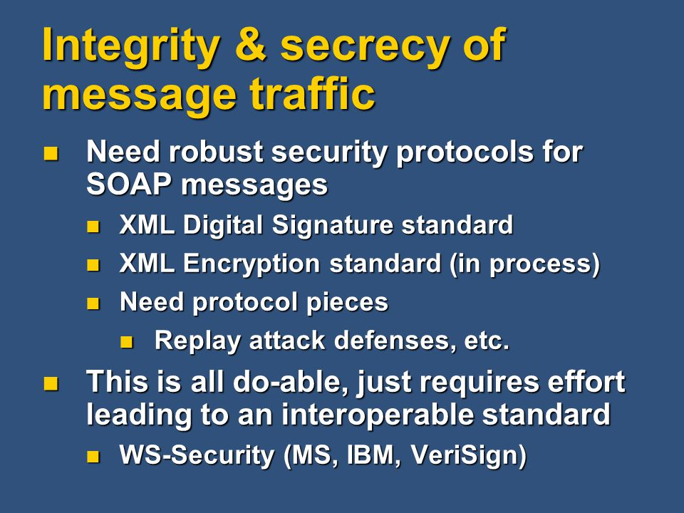 Integrity & secrecy of message traffic Need robust security protocols for SOAP messages Need robust security protocols for SOAP messages XML Digital Signature standard XML Digital Signature standard XML Encryption standard (in process) XML Encryption standard (in process) Need protocol pieces Need protocol pieces Replay attack defenses, etc.