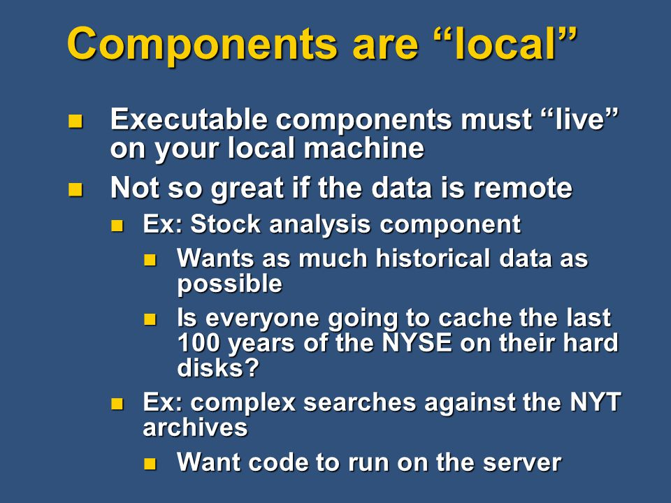 Components are local Executable components must live on your local machine Executable components must live on your local machine Not so great if the data is remote Not so great if the data is remote Ex: Stock analysis component Ex: Stock analysis component Wants as much historical data as possible Wants as much historical data as possible Is everyone going to cache the last 100 years of the NYSE on their hard disks.