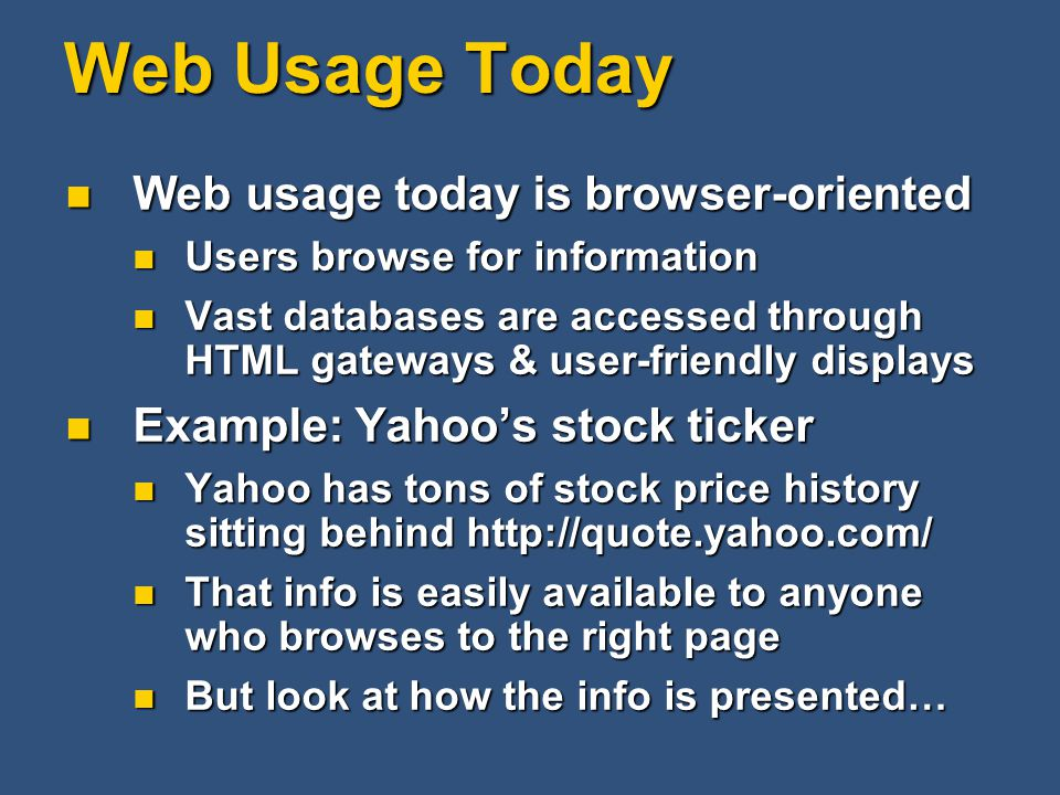 Web Usage Today Web usage today is browser-oriented Web usage today is browser-oriented Users browse for information Users browse for information Vast databases are accessed through HTML gateways & user-friendly displays Vast databases are accessed through HTML gateways & user-friendly displays Example: Yahoo's stock ticker Example: Yahoo's stock ticker Yahoo has tons of stock price history sitting behind http://quote.yahoo.com/ Yahoo has tons of stock price history sitting behind http://quote.yahoo.com/ That info is easily available to anyone who browses to the right page That info is easily available to anyone who browses to the right page But look at how the info is presented… But look at how the info is presented…