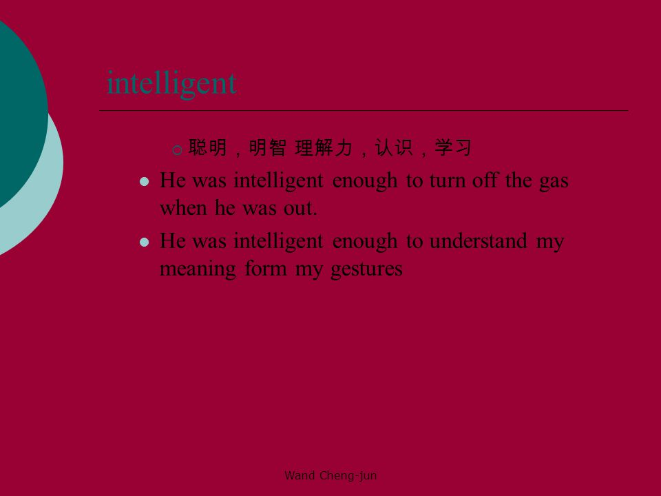 Wand Cheng-jun intelligent  聪明,明智 理解力,认识,学习 He was intelligent enough to turn off the gas when he was out.